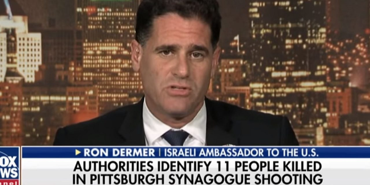 "Ambassador Dermer: People who blame Trump for Pittsburgh synagogue attack should ""study history"""